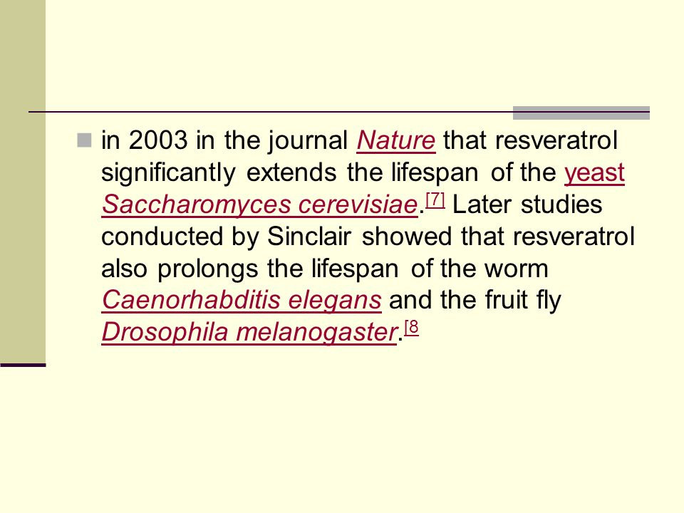 in 2003 in the journal Nature that resveratrol significantly extends the lifespan of the yeast Saccharomyces cerevisiae.[7] Later studies conducted by Sinclair showed that resveratrol also prolongs the lifespan of the worm Caenorhabditis elegans and the fruit fly Drosophila melanogaster.[8